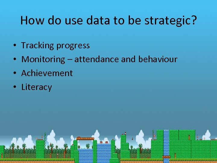 How do use data to be strategic? • • Tracking progress Monitoring – attendance