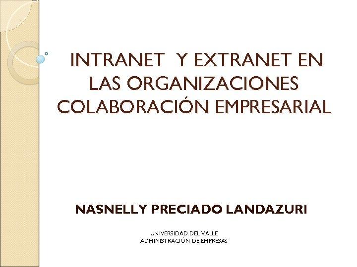 INTRANET Y EXTRANET EN LAS ORGANIZACIONES COLABORACIÓN EMPRESARIAL NASNELLY PRECIADO LANDAZURI UNIVERSIDAD DEL VALLE