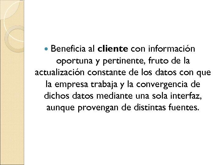 Beneficia al cliente con información oportuna y pertinente, fruto de la actualización constante