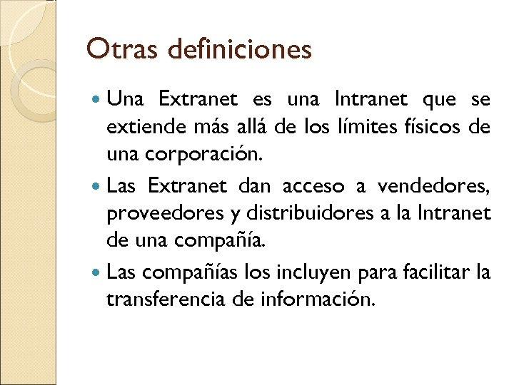 Otras definiciones Una Extranet es una Intranet que se extiende más allá de los