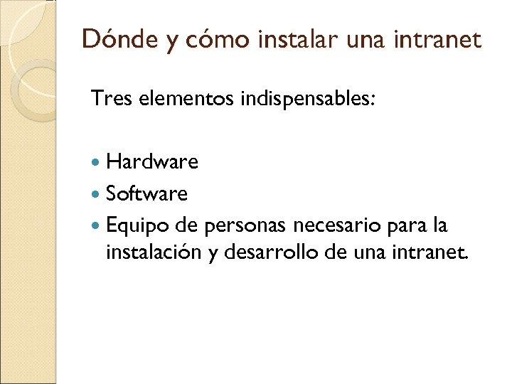 Dónde y cómo instalar una intranet Tres elementos indispensables: Hardware Software Equipo de personas