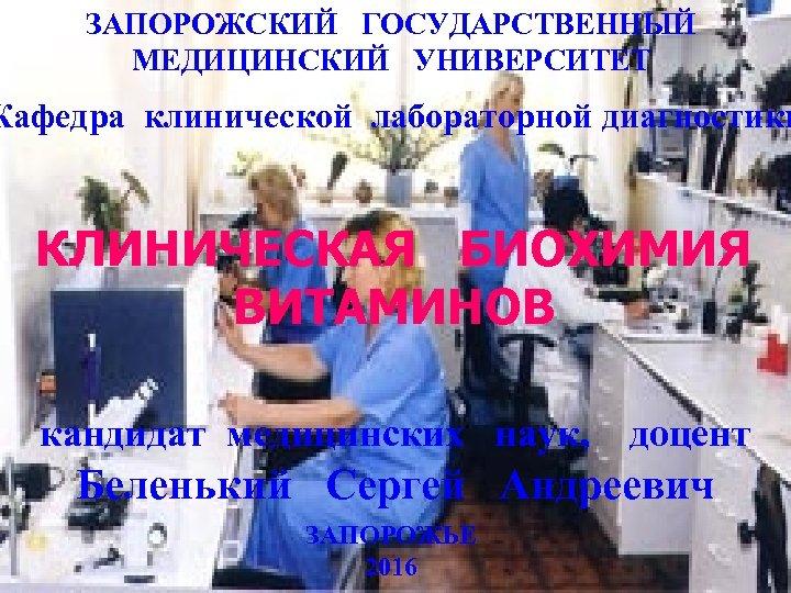 ЗАПОРОЖСКИЙ ГОСУДАРСТВЕННЫЙ МЕДИЦИНСКИЙ УНИВЕРСИТЕТ Кафедра клинической лабораторной диагностики КЛИНИЧЕСКАЯ БИОХИМИЯ ВИТАМИНОВ кандидат медицинских наук,