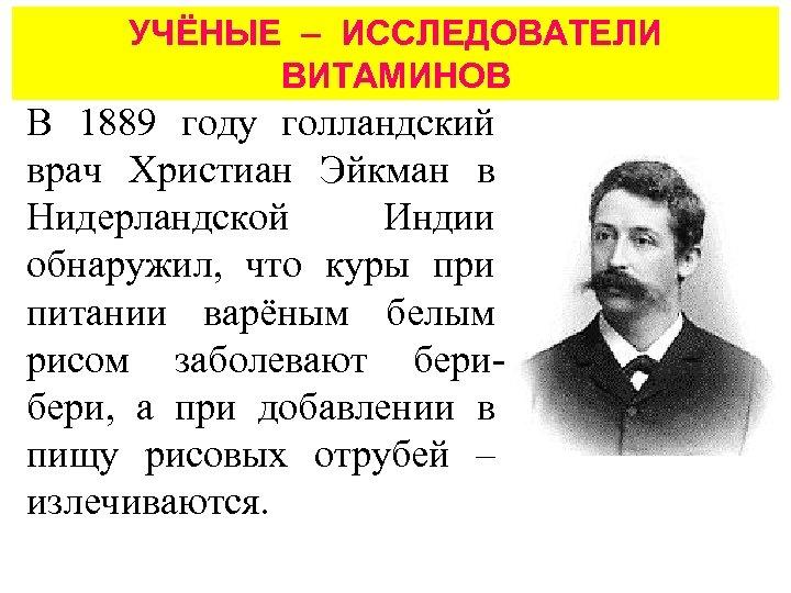 УЧЁНЫЕ – ИССЛЕДОВАТЕЛИ ВИТАМИНОВ В 1889 году голландский врач Христиан Эйкман в Нидерландской Индии