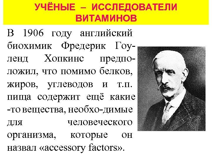 УЧЁНЫЕ – ИССЛЕДОВАТЕЛИ ВИТАМИНОВ В 1906 году английский биохимик Фредерик Гоуленд Хопкинс предположил, что