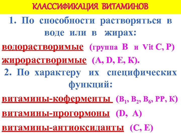 КЛАССИФИКАЦИЯ ВИТАМИНОВ 1. По способности растворяться в воде или в жирах: водорастворимые (группа В