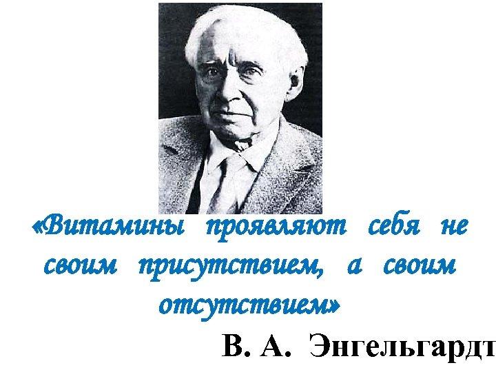 «Витамины проявляют себя не своим присутствием, а своим отсутствием» В. А. Энгельгардт