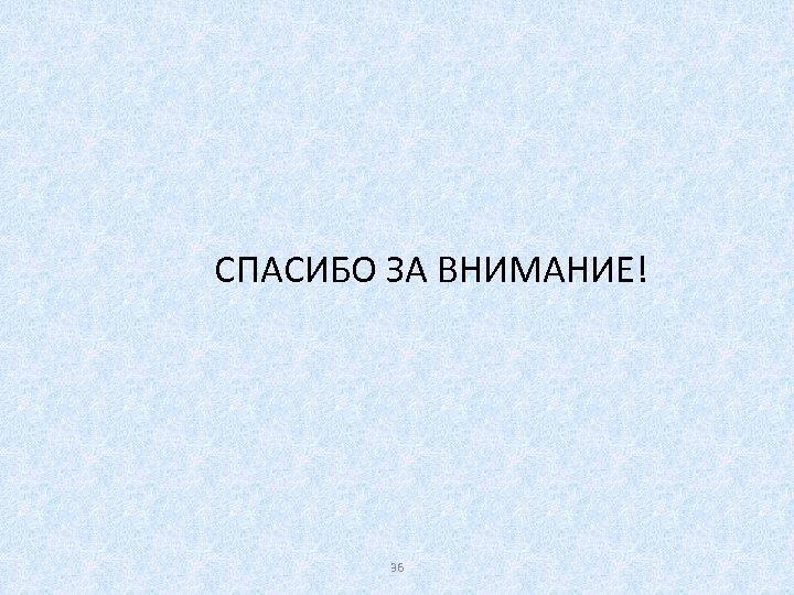 СПАСИБО ЗА ВНИМАНИЕ! 36