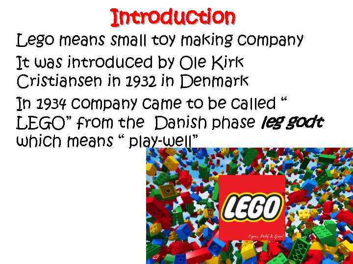 Introduction Lego means small toy making company It was introduced by Ole Kirk Cristiansen