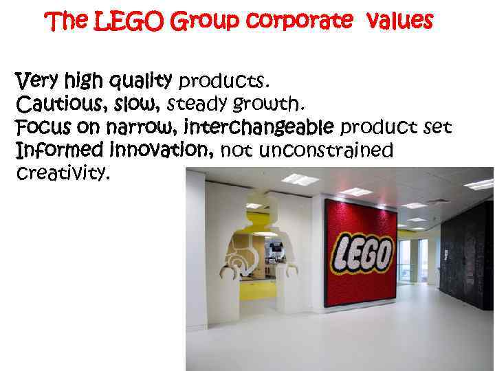 The LEGO Group corporate values Very high quality products. Cautious, slow, steady growth. Focus