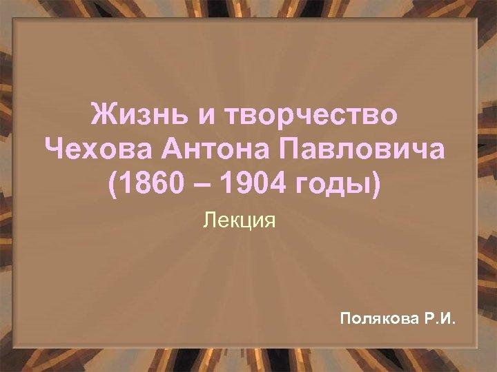 Жизнь и творчество Чехова Антона Павловича (1860 – 1904 годы) Лекция Полякова Р. И.