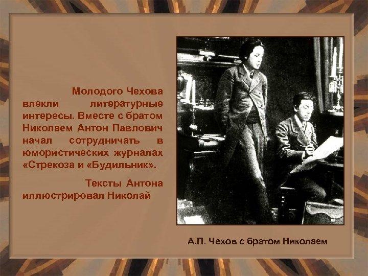 Молодого Чехова влекли литературные интересы. Вместе с братом Николаем Антон Павлович начал сотрудничать в
