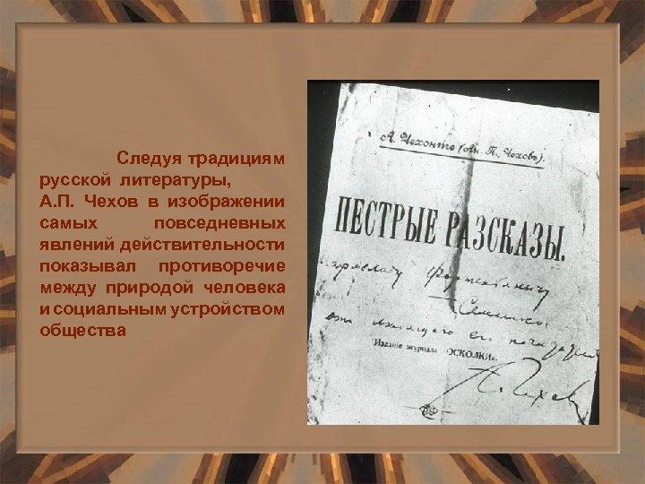 Следуя традициям русской литературы, А. П. Чехов в изображении самых повседневных явлений действительности показывал