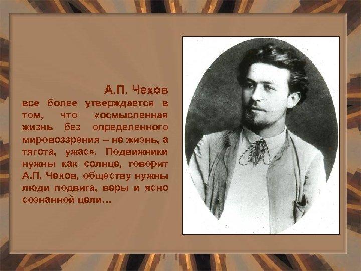 А. П. Чехов все более утверждается в том, что «осмысленная жизнь без определенного мировоззрения