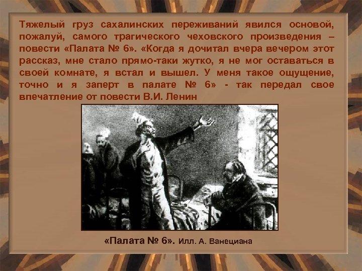 Тяжелый груз сахалинских переживаний явился основой, пожалуй, самого трагического чеховского произведения – повести «Палата