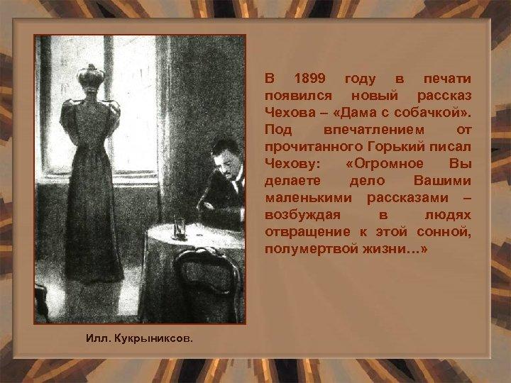 В 1899 году в печати появился новый рассказ Чехова – «Дама с собачкой» .