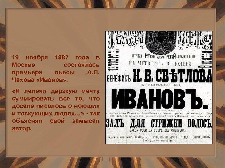19 ноября 1887 года в Москве состоялась премьера пьесы А. П. Чехова «Иванов» .