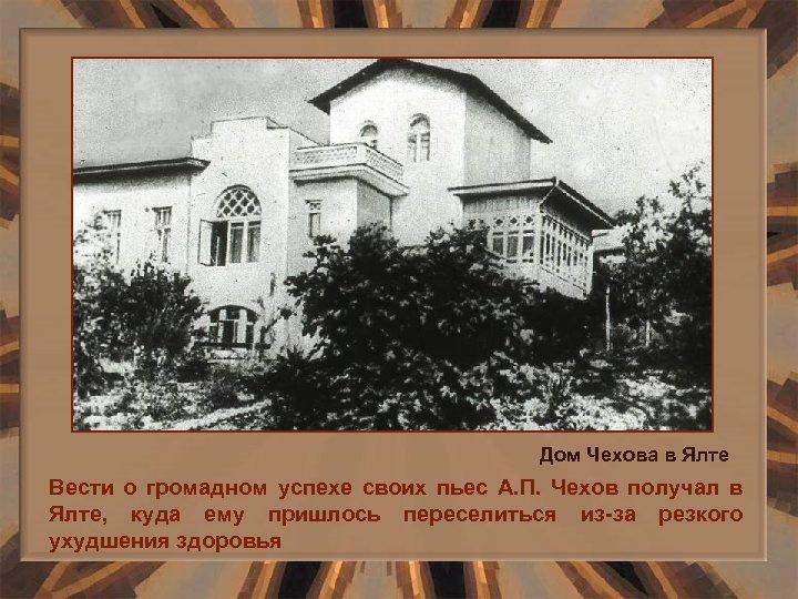 Дом Чехова в Ялте Вести о громадном успехе своих пьес А. П. Чехов получал