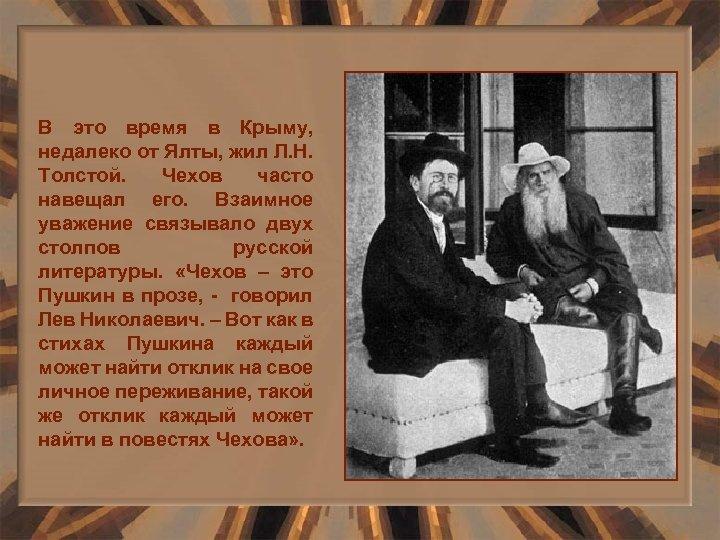 В это время в Крыму, недалеко от Ялты, жил Л. Н. Толстой. Чехов часто