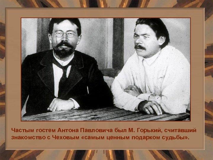Частым гостем Антона Павловича был М. Горький, считавший знакомство с Чеховым «самым ценным подарком