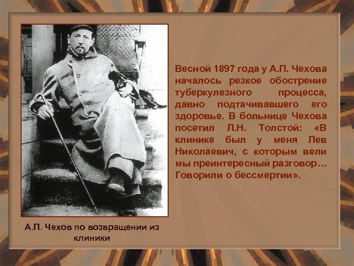 Весной 1897 года у А. П. Чехова началось резкое обострение туберкулезного процесса, давно подтачивавшего
