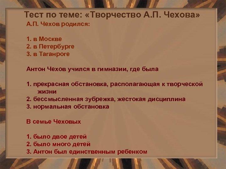 Тест по теме: «Творчество А. П. Чехова» А. П. Чехов родился: 1. в Москве