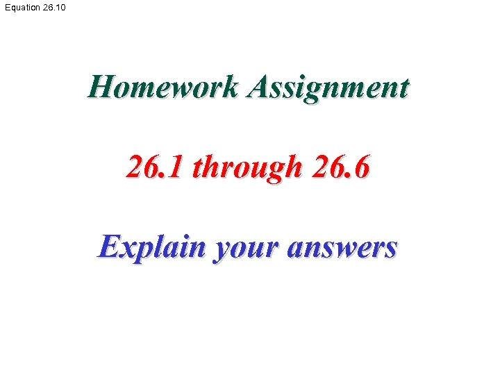 Equation 26. 10 Homework Assignment 26. 1 through 26. 6 Explain your answers