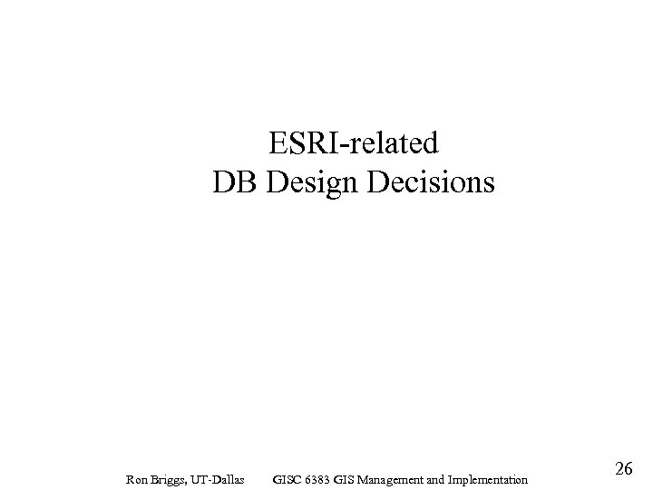 ESRI-related DB Design Decisions Ron Briggs, UT-Dallas GISC 6383 GIS Management and Implementation 26