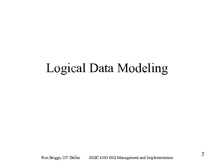 Logical Data Modeling Ron Briggs, UT-Dallas GISC 6383 GIS Management and Implementation 5
