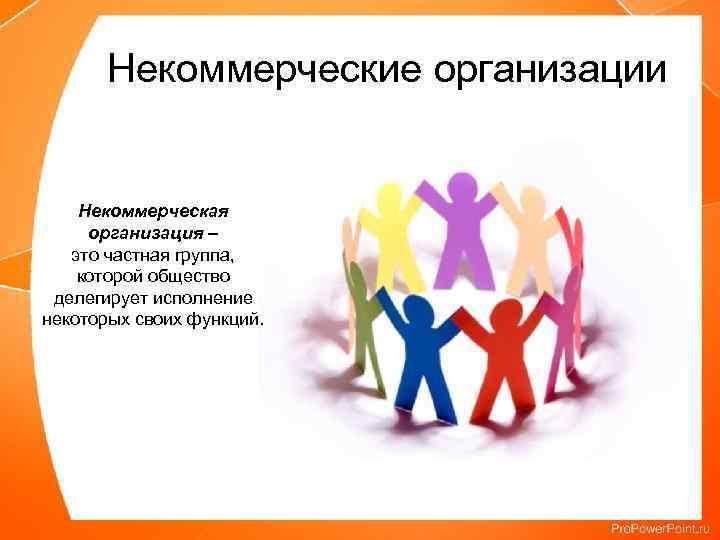 Некоммерческие организации Некоммерческая организация – это частная группа, которой общество делегирует исполнение некоторых своих