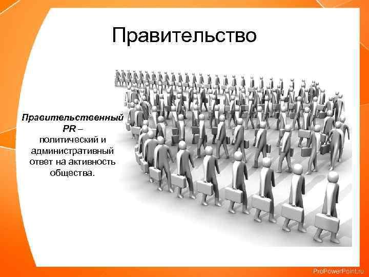 Правительство Правительственный PR – политический и административный ответ на активность общества.