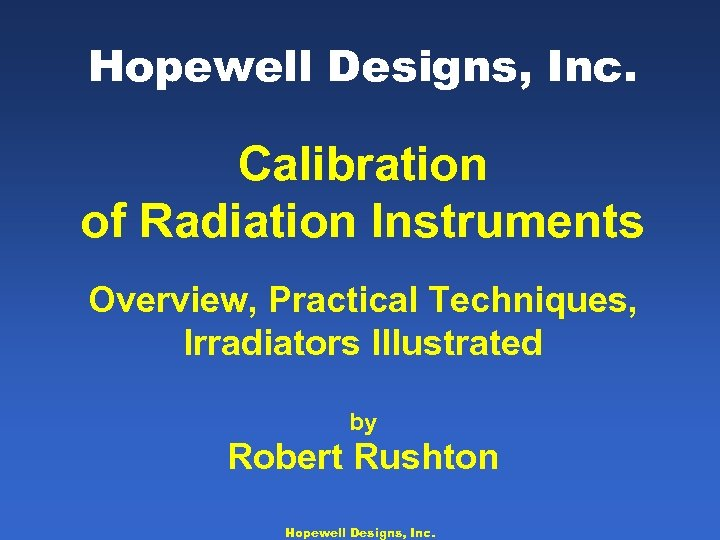 Hopewell Designs, Inc. Calibration of Radiation Instruments Overview, Practical Techniques, Irradiators Illustrated by Robert