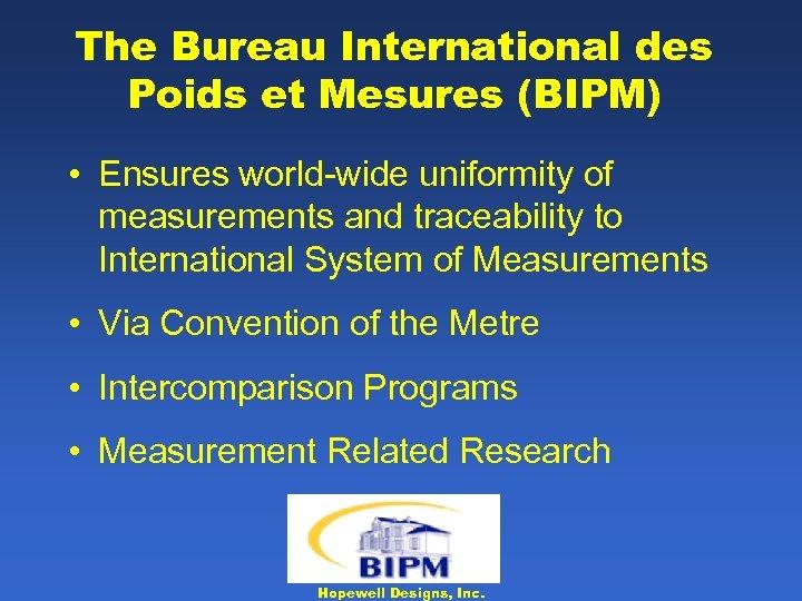 The Bureau International des Poids et Mesures (BIPM) • Ensures world-wide uniformity of measurements