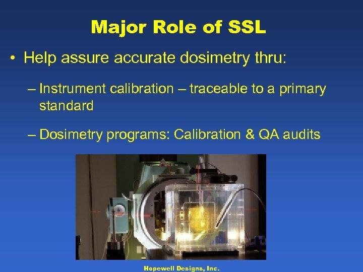 Major Role of SSL • Help assure accurate dosimetry thru: – Instrument calibration –