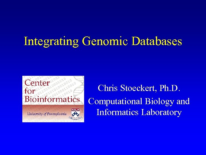 Integrating Genomic Databases Chris Stoeckert, Ph. D. Computational Biology and Informatics Laboratory