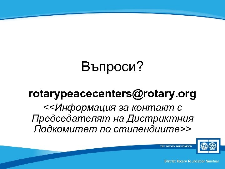 Въпроси? rotarypeacecenters@rotary. org <<Информация за контакт с Председателят на Дистриктния Подкомитет по стипендиите>> District