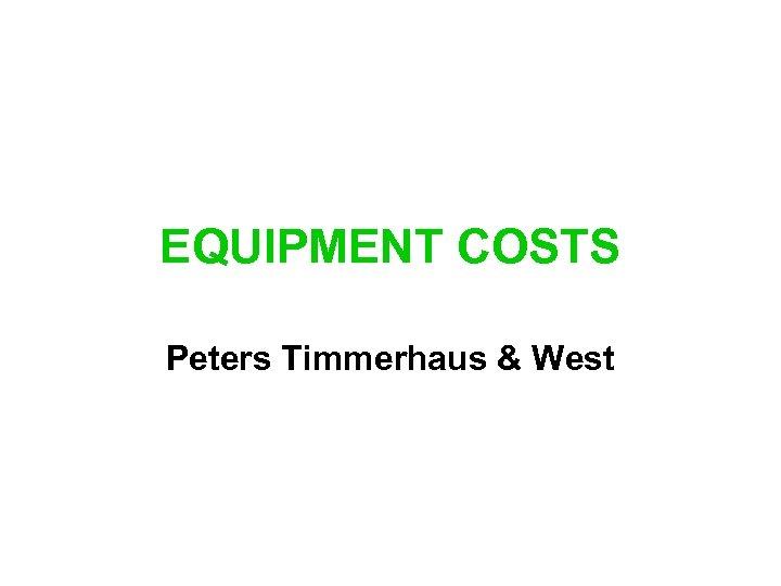 EQUIPMENT COSTS Peters Timmerhaus & West