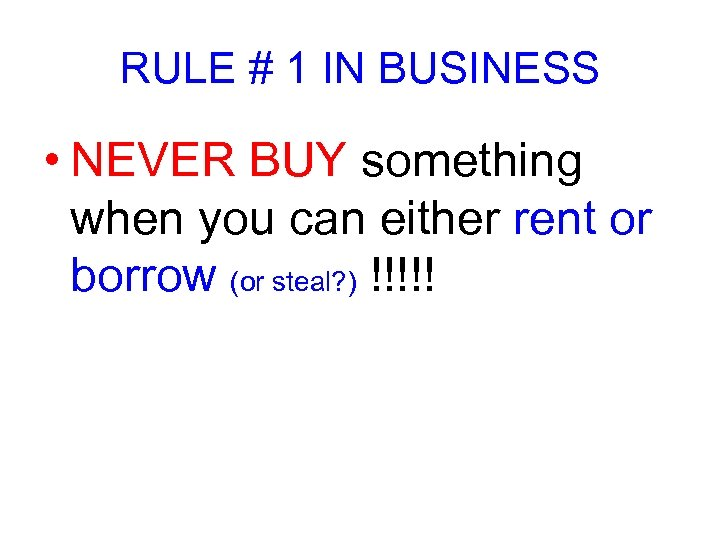 RULE # 1 IN BUSINESS • NEVER BUY something when you can either rent