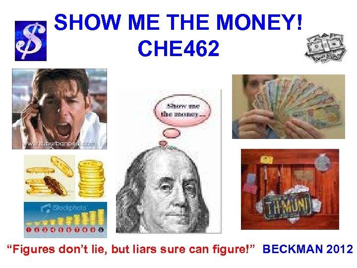 "SHOW ME THE MONEY! CHE 462 ""Figures don't lie, but liars sure can figure!"""