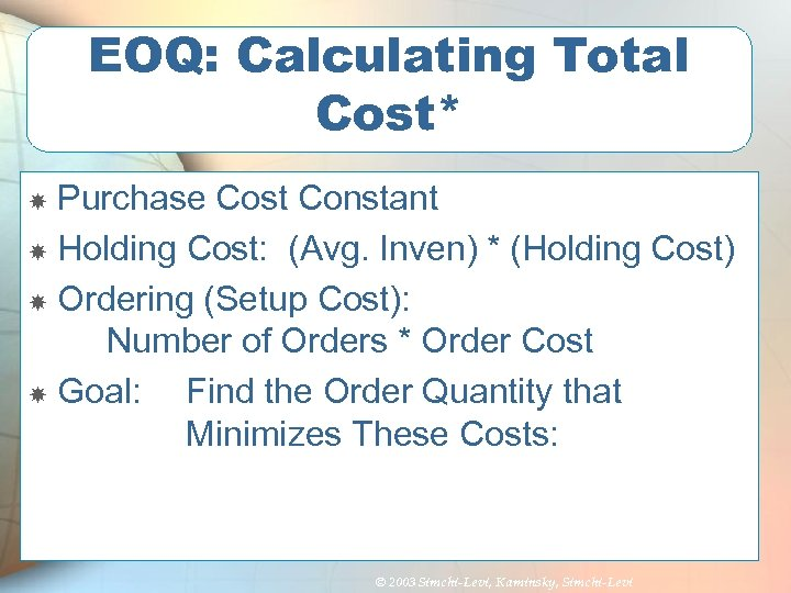EOQ: Calculating Total Cost* Purchase Cost Constant Holding Cost: (Avg. Inven) * (Holding Cost)