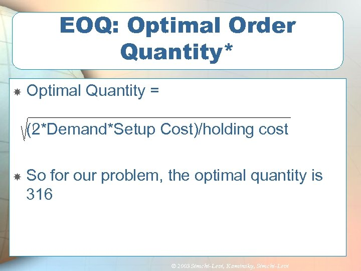 EOQ: Optimal Order Quantity* Optimal Quantity = (2*Demand*Setup Cost)/holding cost So for our problem,