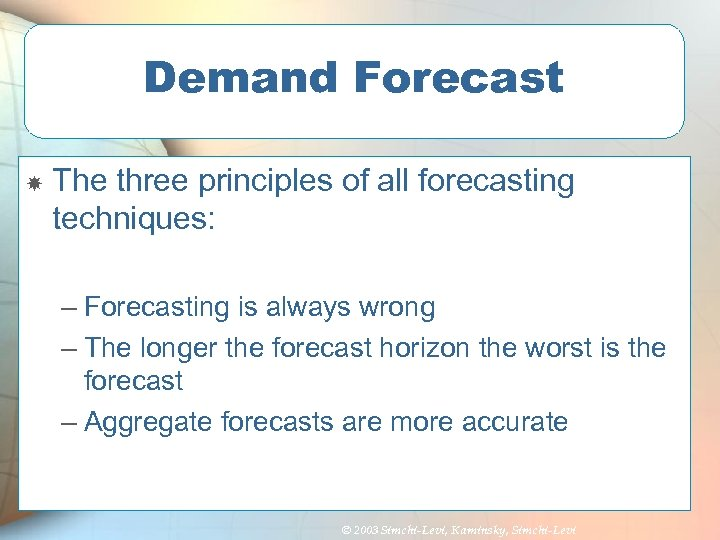 Demand Forecast The three principles of all forecasting techniques: – Forecasting is always wrong