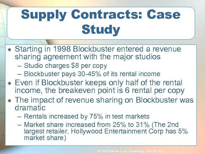 Supply Contracts: Case Study Starting in 1998 Blockbuster entered a revenue sharing agreement with