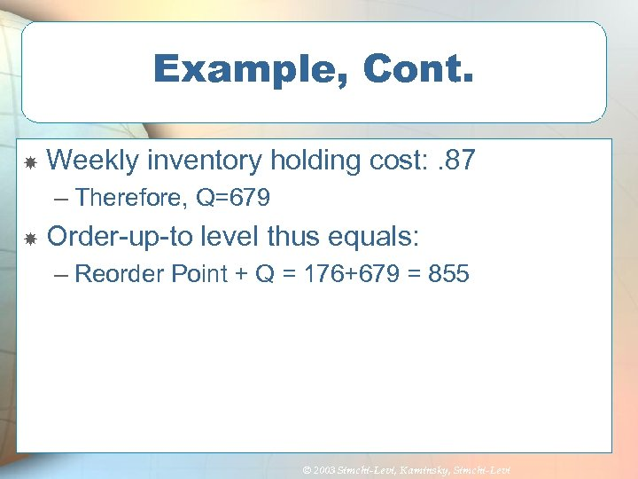 Example, Cont. Weekly inventory holding cost: . 87 – Therefore, Q=679 Order-up-to level thus
