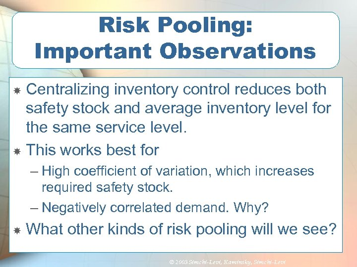 Risk Pooling: Important Observations Centralizing inventory control reduces both safety stock and average inventory