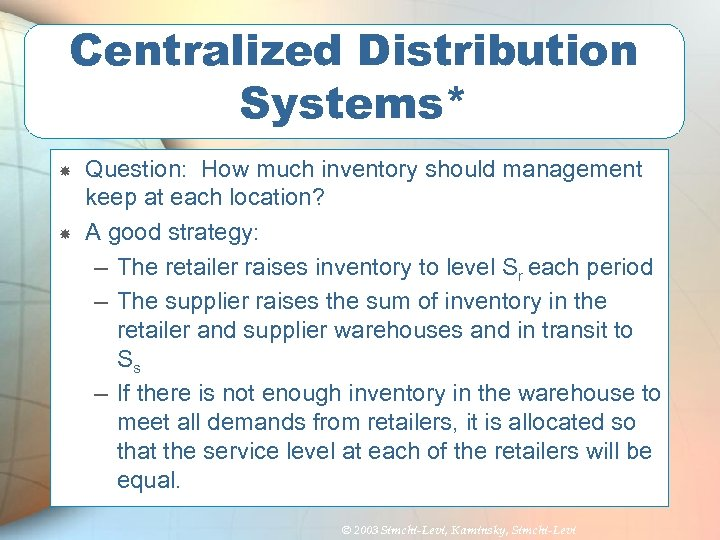 Centralized Distribution Systems* Question: How much inventory should management keep at each location? A
