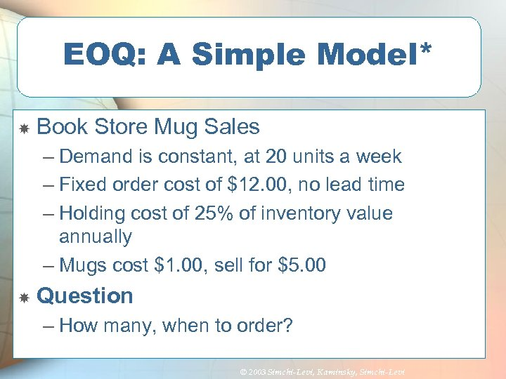 EOQ: A Simple Model* Book Store Mug Sales – Demand is constant, at 20