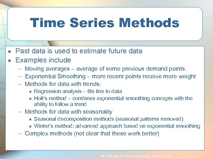 Time Series Methods Past data is used to estimate future data Examples include –