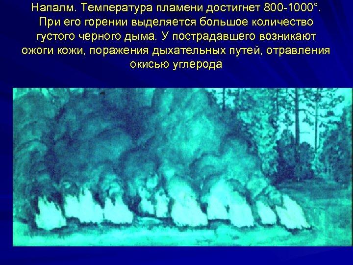 Напалм. Температура пламени достигнет 800 -1000°. При его горении выделяется большое количество густого черного