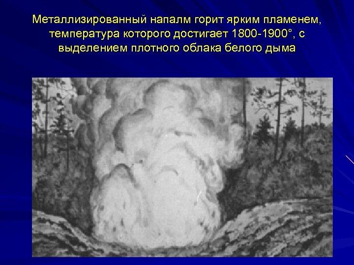 Металлизированный напалм горит ярким пламенем, температура которого достигает 1800 -1900°, с выделением плотного облака