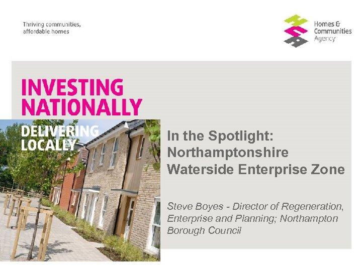 In the Spotlight: Northamptonshire Waterside Enterprise Zone Steve Boyes - Director of Regeneration, Enterprise